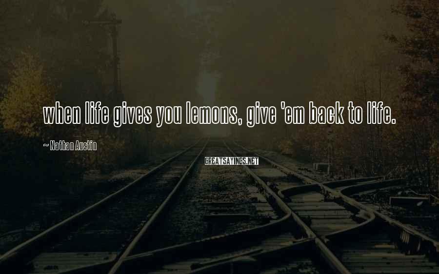 Nathan Austin Sayings: when life gives you lemons, give 'em back to life.