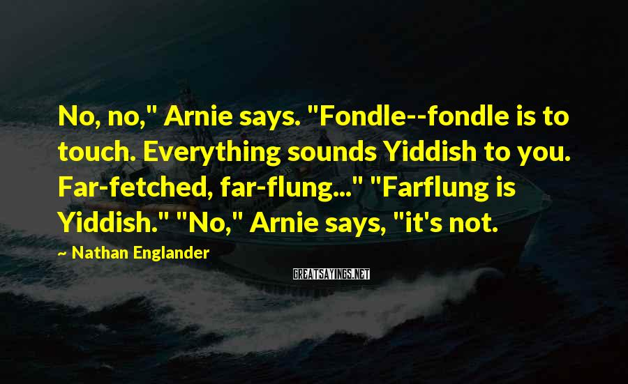 """Nathan Englander Sayings: No, no,"""" Arnie says. """"Fondle--fondle is to touch. Everything sounds Yiddish to you. Far-fetched, far-flung..."""""""