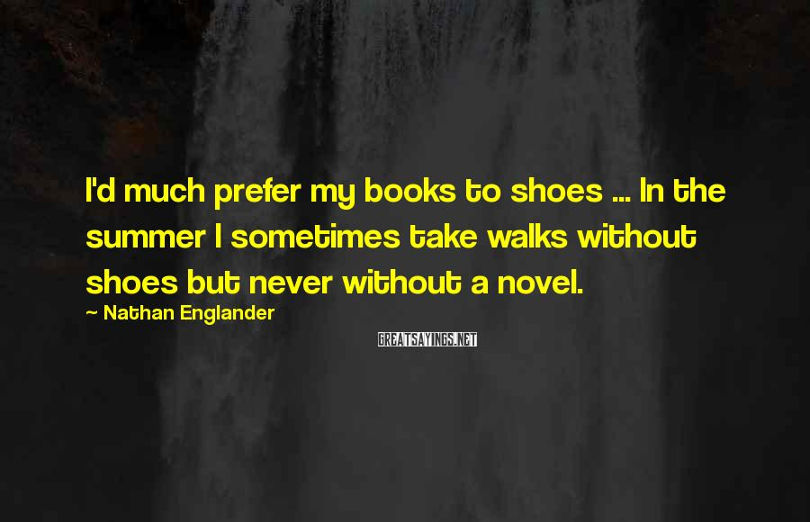 Nathan Englander Sayings: I'd much prefer my books to shoes ... In the summer I sometimes take walks