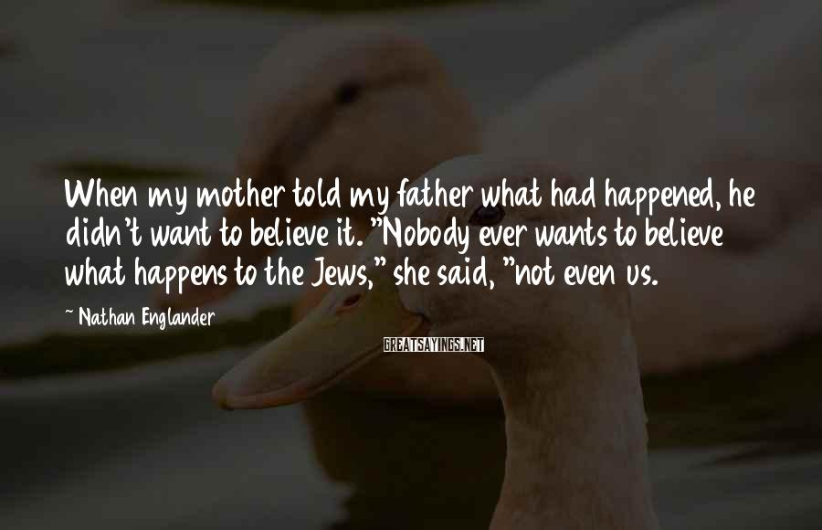Nathan Englander Sayings: When my mother told my father what had happened, he didn't want to believe it.