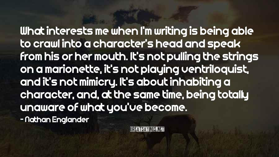 Nathan Englander Sayings: What interests me when I'm writing is being able to crawl into a character's head