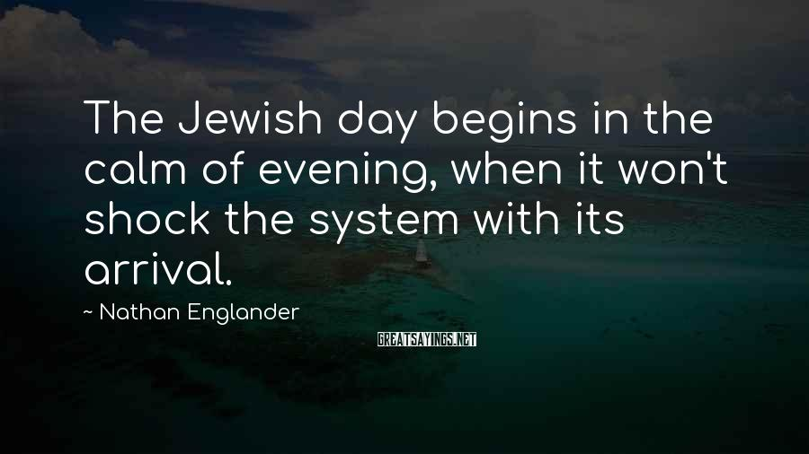 Nathan Englander Sayings: The Jewish day begins in the calm of evening, when it won't shock the system