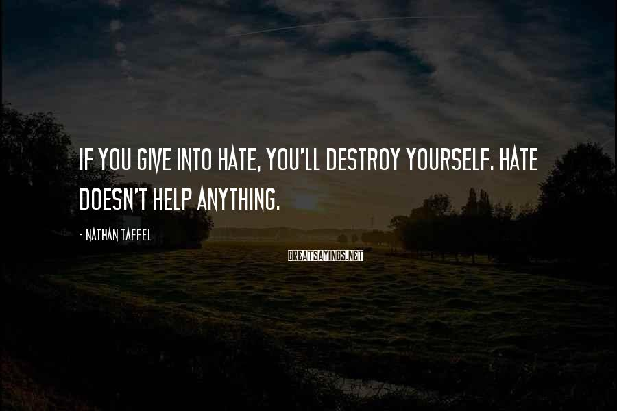 Nathan Taffel Sayings: If you give into hate, you'll destroy yourself. Hate doesn't help anything.