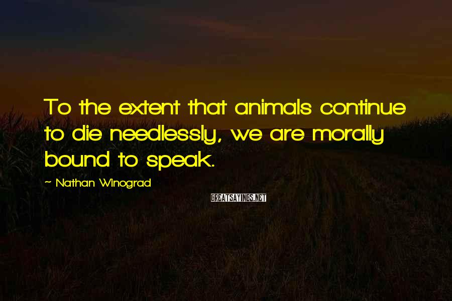 Nathan Winograd Sayings: To the extent that animals continue to die needlessly, we are morally bound to speak.