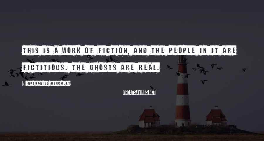 Nathaniel Benchley Sayings: This is a work of fiction, and the people in it are fictitious. The ghosts