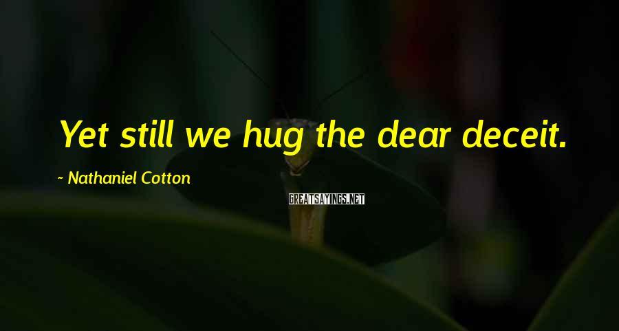 Nathaniel Cotton Sayings: Yet still we hug the dear deceit.