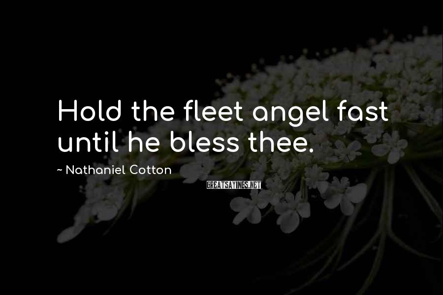 Nathaniel Cotton Sayings: Hold the fleet angel fast until he bless thee.