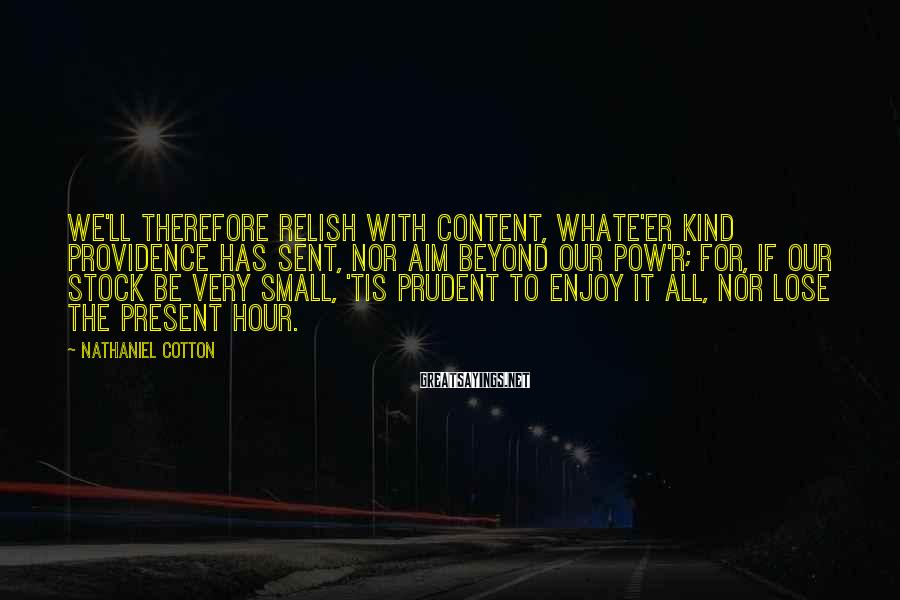 Nathaniel Cotton Sayings: We'll therefore relish with content, Whate'er kind providence has sent, Nor aim beyond our pow'r;
