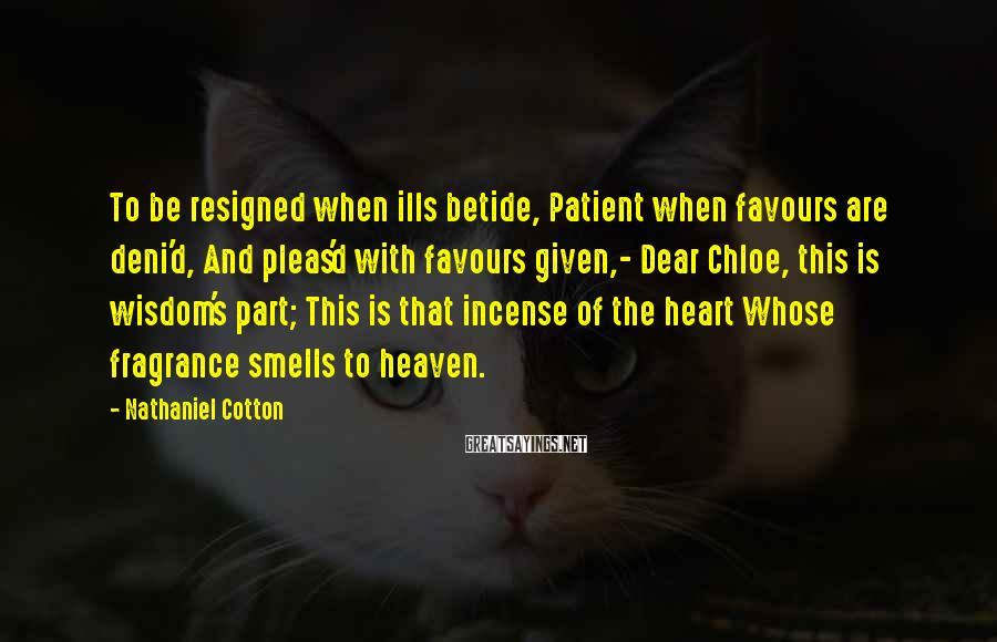 Nathaniel Cotton Sayings: To be resigned when ills betide, Patient when favours are deni'd, And pleas'd with favours