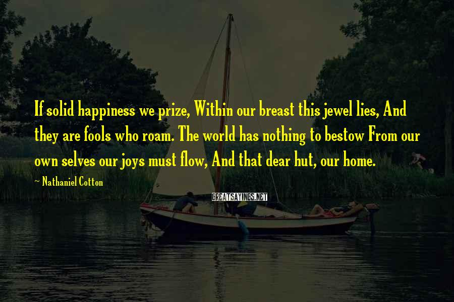 Nathaniel Cotton Sayings: If solid happiness we prize, Within our breast this jewel lies, And they are fools