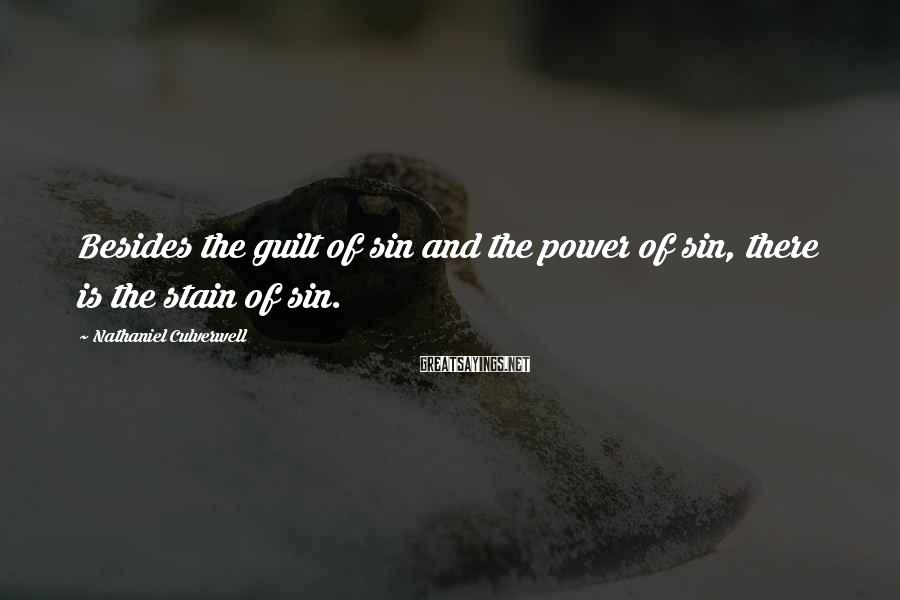 Nathaniel Culverwell Sayings: Besides the guilt of sin and the power of sin, there is the stain of