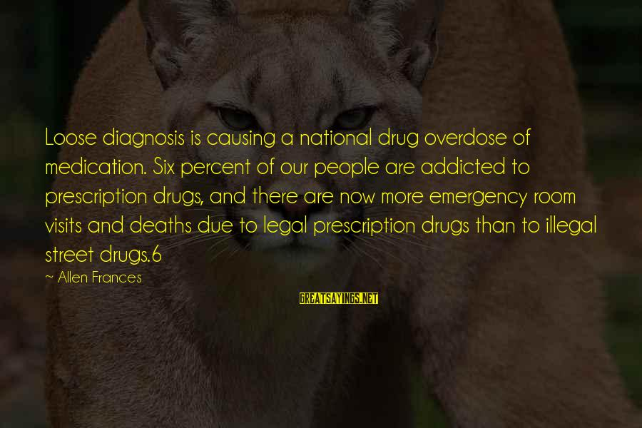 National Emergency Sayings By Allen Frances: Loose diagnosis is causing a national drug overdose of medication. Six percent of our people