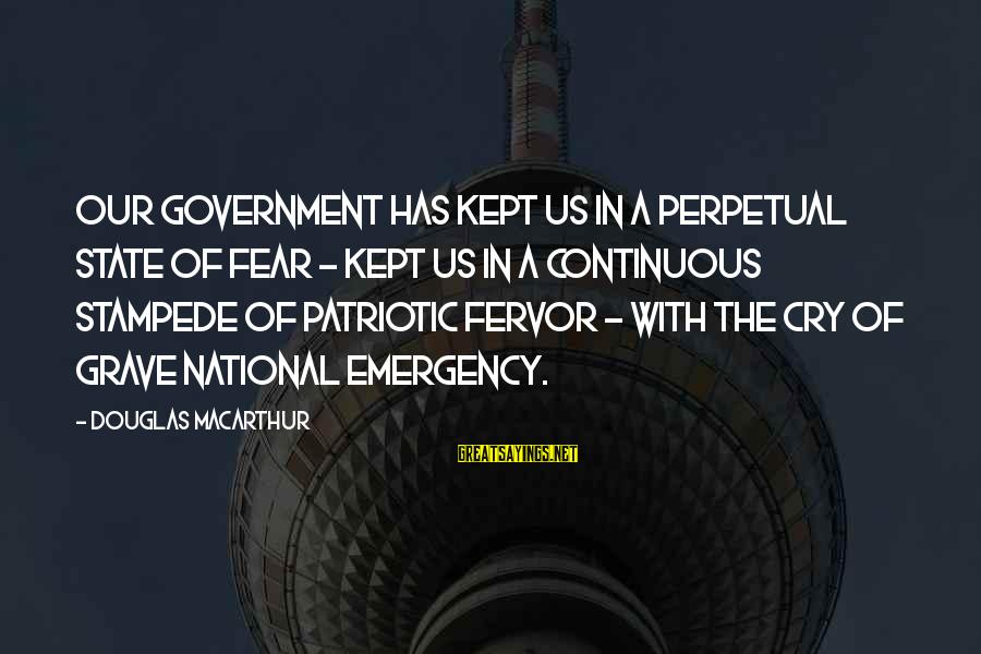National Emergency Sayings By Douglas MacArthur: Our government has kept us in a perpetual state of fear - kept us in