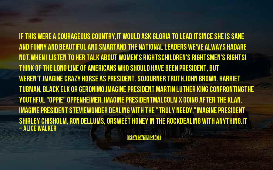 National Leaders And Their Sayings By Alice Walker: If this were a courageous country,it would ask Gloria to lead itsince she is sane