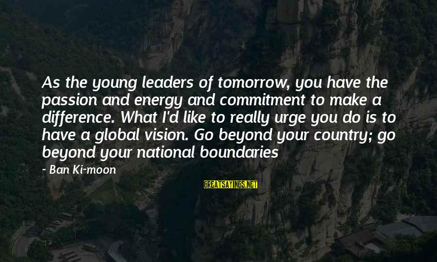 National Leaders And Their Sayings By Ban Ki-moon: As the young leaders of tomorrow, you have the passion and energy and commitment to