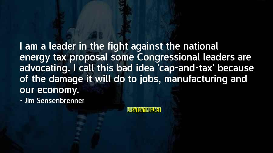 National Leaders And Their Sayings By Jim Sensenbrenner: I am a leader in the fight against the national energy tax proposal some Congressional