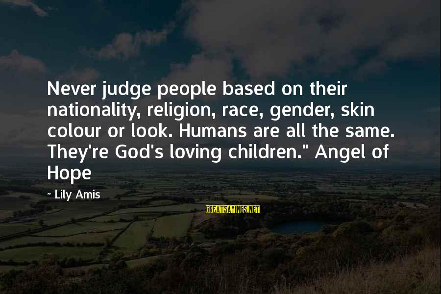 Nationality Discrimination Sayings By Lily Amis: Never judge people based on their nationality, religion, race, gender, skin colour or look. Humans
