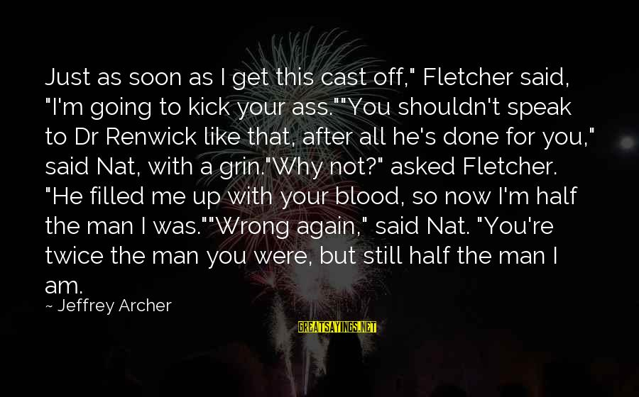 "Nat's Sayings By Jeffrey Archer: Just as soon as I get this cast off,"" Fletcher said, ""I'm going to kick"