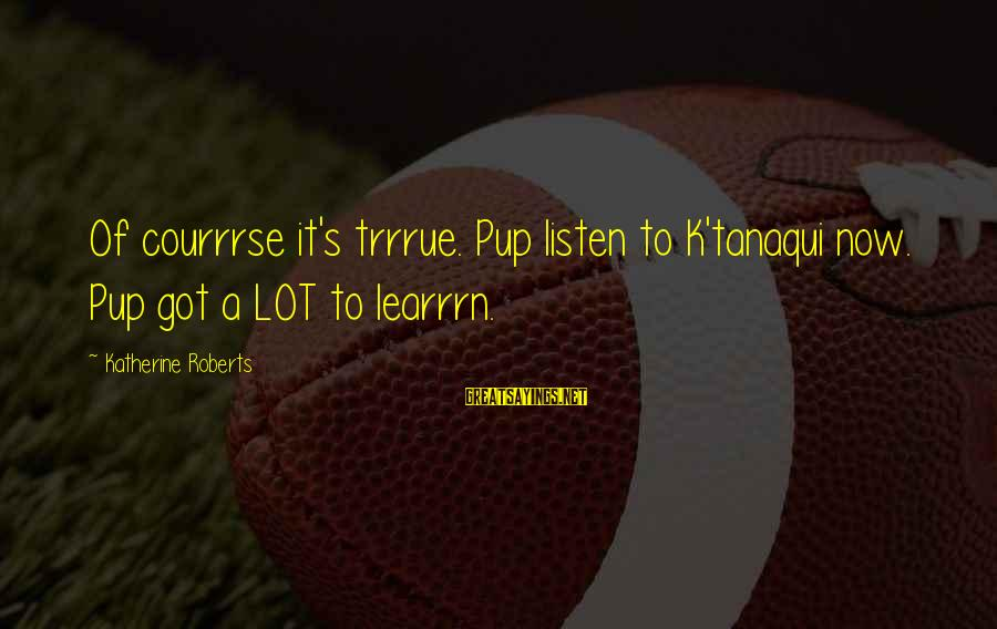 Nat's Sayings By Katherine Roberts: Of courrrse it's trrrue. Pup listen to K'tanaqui now. Pup got a LOT to learrrn.