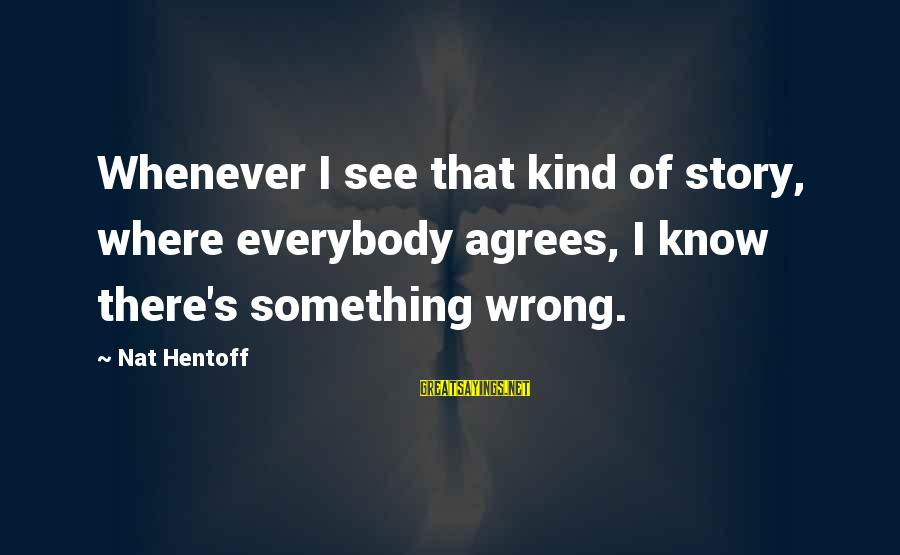 Nat's Sayings By Nat Hentoff: Whenever I see that kind of story, where everybody agrees, I know there's something wrong.