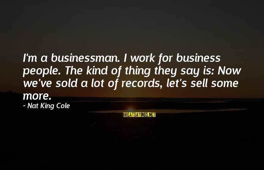 Nat's Sayings By Nat King Cole: I'm a businessman. I work for business people. The kind of thing they say is: