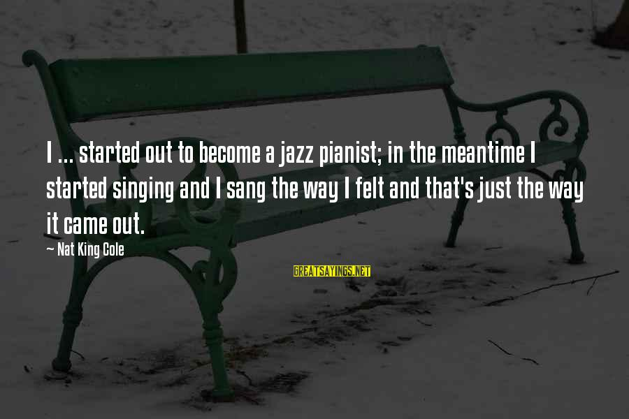 Nat's Sayings By Nat King Cole: I ... started out to become a jazz pianist; in the meantime I started singing