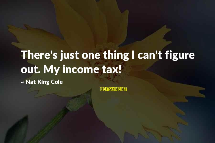 Nat's Sayings By Nat King Cole: There's just one thing I can't figure out. My income tax!