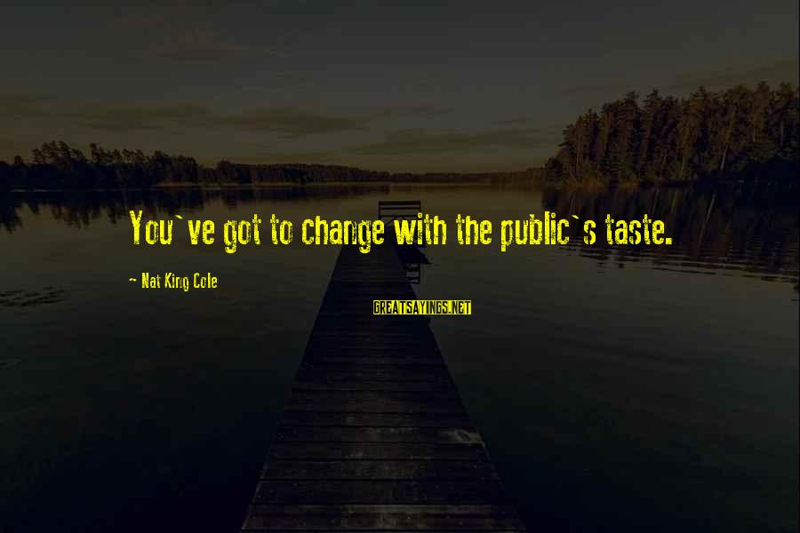 Nat's Sayings By Nat King Cole: You've got to change with the public's taste.
