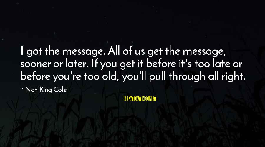 Nat's Sayings By Nat King Cole: I got the message. All of us get the message, sooner or later. If you