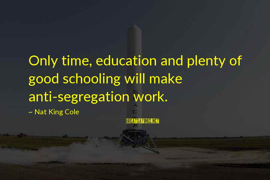 Nat's Sayings By Nat King Cole: Only time, education and plenty of good schooling will make anti-segregation work.