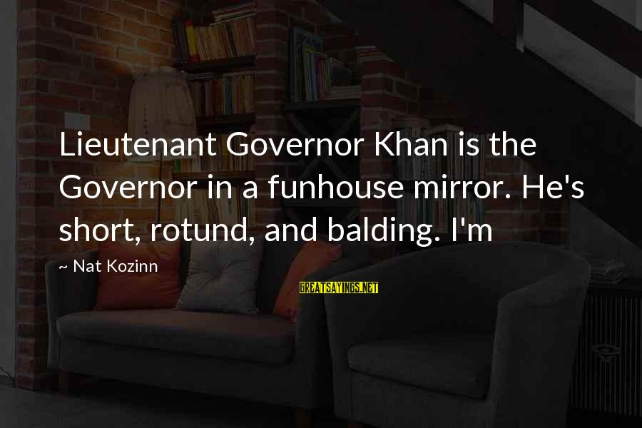 Nat's Sayings By Nat Kozinn: Lieutenant Governor Khan is the Governor in a funhouse mirror. He's short, rotund, and balding.
