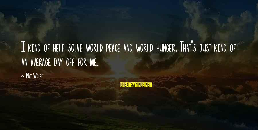 Nat's Sayings By Nat Wolff: I kind of help solve world peace and world hunger. That's just kind of an