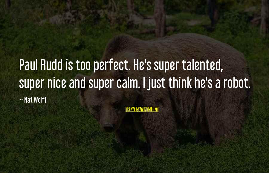 Nat's Sayings By Nat Wolff: Paul Rudd is too perfect. He's super talented, super nice and super calm. I just