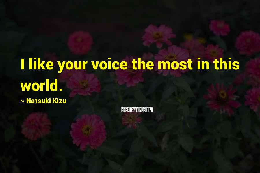 Natsuki Kizu Sayings: I like your voice the most in this world.