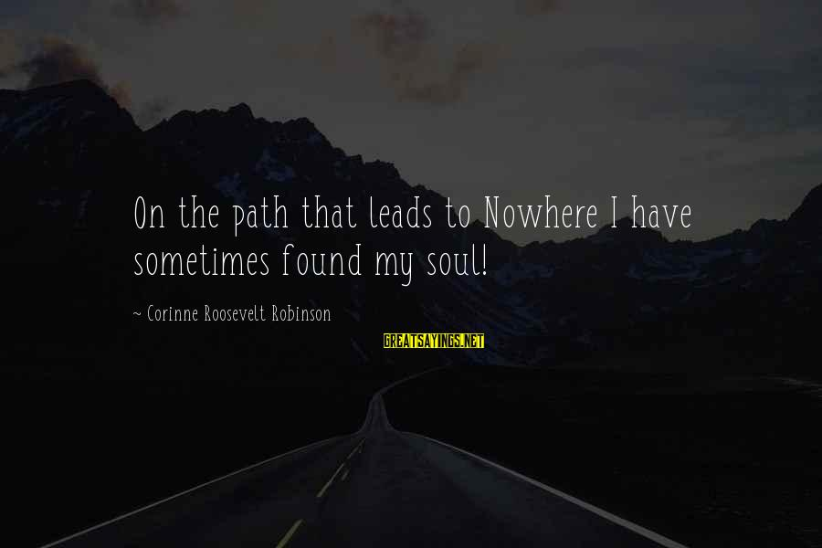 Nature Roosevelt Sayings By Corinne Roosevelt Robinson: On the path that leads to Nowhere I have sometimes found my soul!
