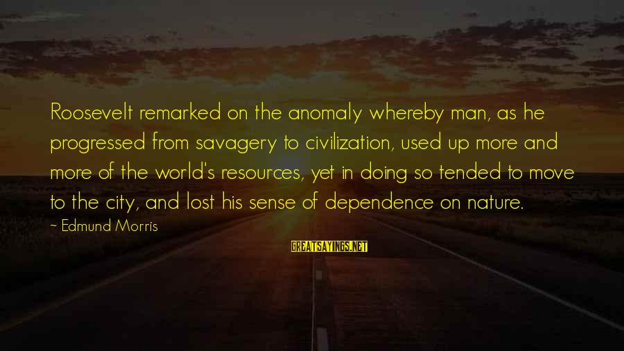 Nature Roosevelt Sayings By Edmund Morris: Roosevelt remarked on the anomaly whereby man, as he progressed from savagery to civilization, used