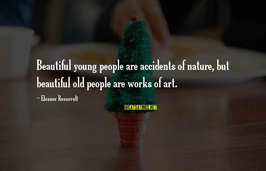 Nature Roosevelt Sayings By Eleanor Roosevelt: Beautiful young people are accidents of nature, but beautiful old people are works of art.