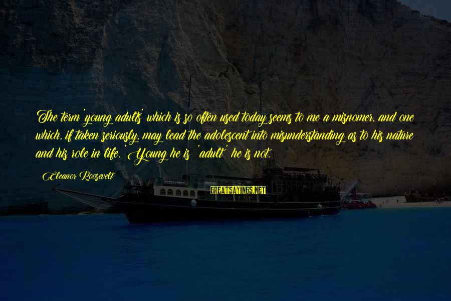 Nature Roosevelt Sayings By Eleanor Roosevelt: The term 'young adults' which is so often used today seems to me a misnomer,