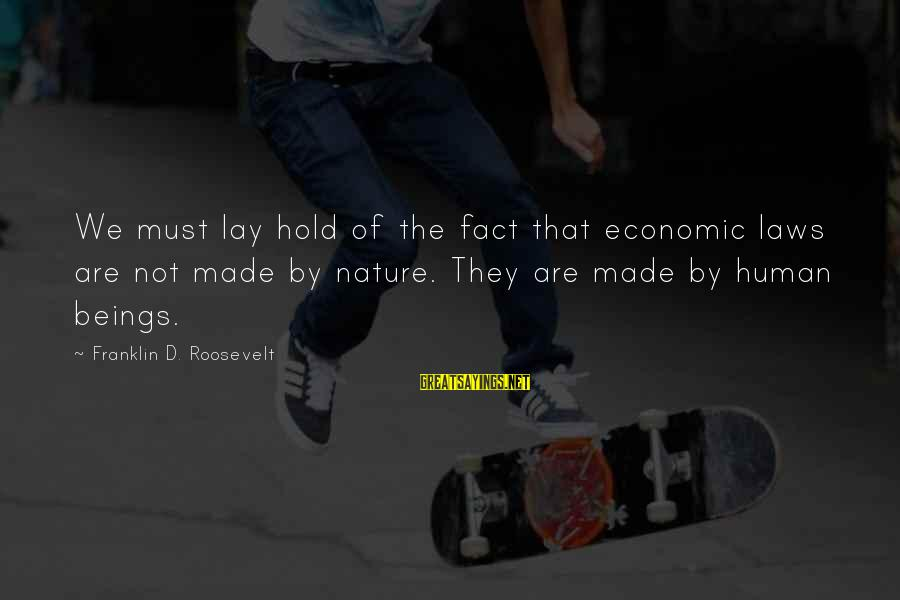 Nature Roosevelt Sayings By Franklin D. Roosevelt: We must lay hold of the fact that economic laws are not made by nature.