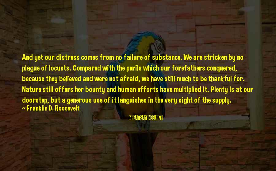Nature Roosevelt Sayings By Franklin D. Roosevelt: And yet our distress comes from no failure of substance. We are stricken by no
