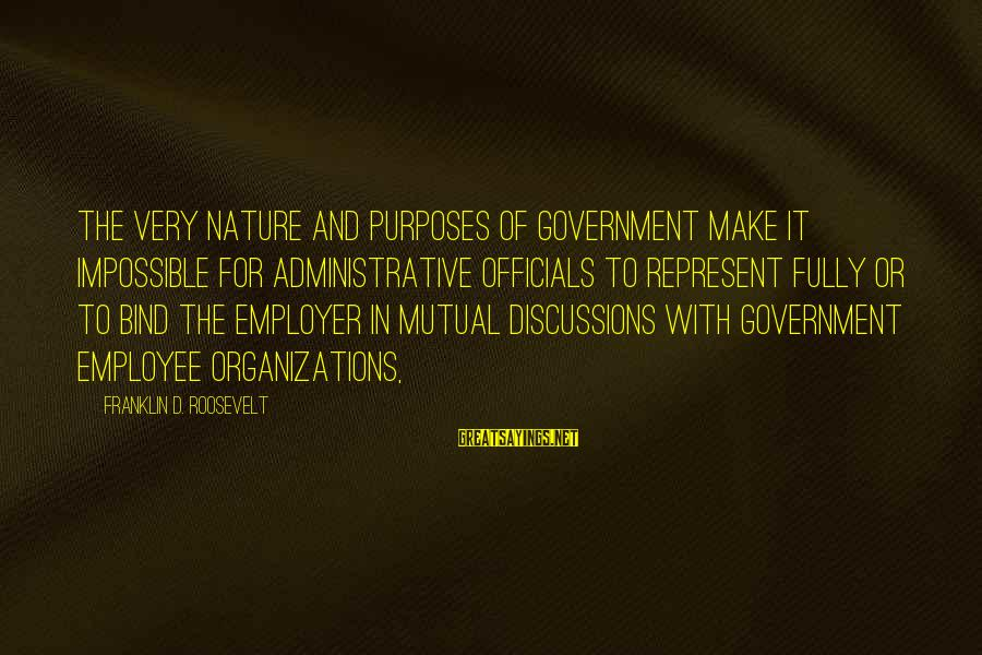 Nature Roosevelt Sayings By Franklin D. Roosevelt: The very nature and purposes of Government make it impossible for administrative officials to represent