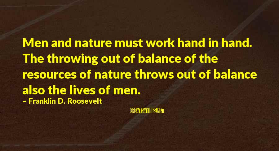 Nature Roosevelt Sayings By Franklin D. Roosevelt: Men and nature must work hand in hand. The throwing out of balance of the