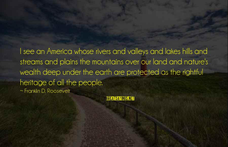Nature Roosevelt Sayings By Franklin D. Roosevelt: I see an America whose rivers and valleys and lakes hills and streams and plains