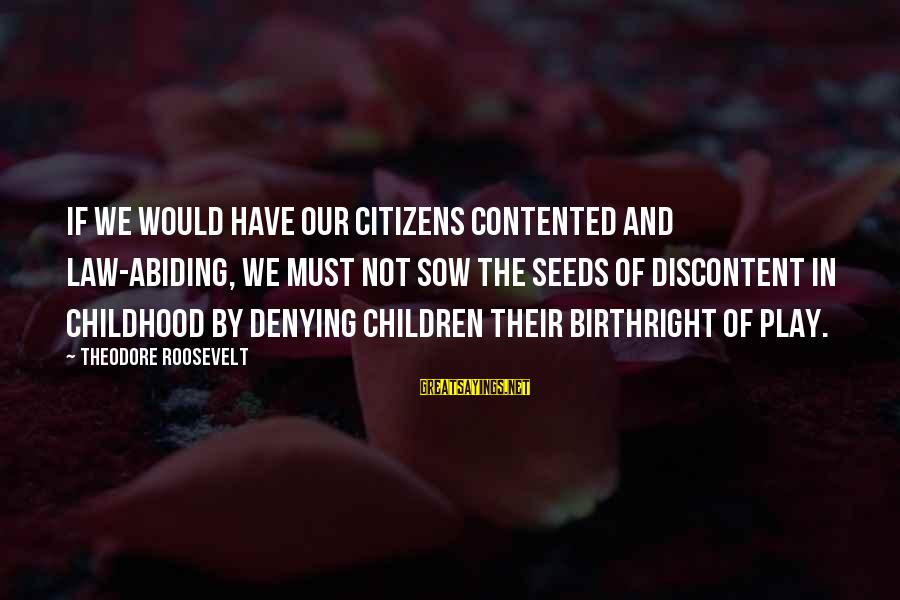Nature Roosevelt Sayings By Theodore Roosevelt: If we would have our citizens contented and law-abiding, we must not sow the seeds