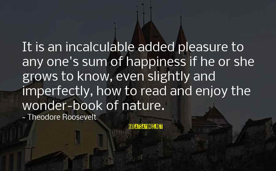 Nature Roosevelt Sayings By Theodore Roosevelt: It is an incalculable added pleasure to any one's sum of happiness if he or