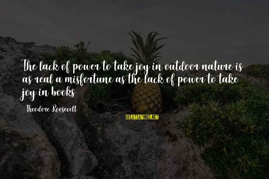 Nature Roosevelt Sayings By Theodore Roosevelt: The lack of power to take joy in outdoor nature is as real a misfortune