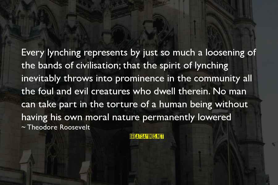 Nature Roosevelt Sayings By Theodore Roosevelt: Every lynching represents by just so much a loosening of the bands of civilisation; that