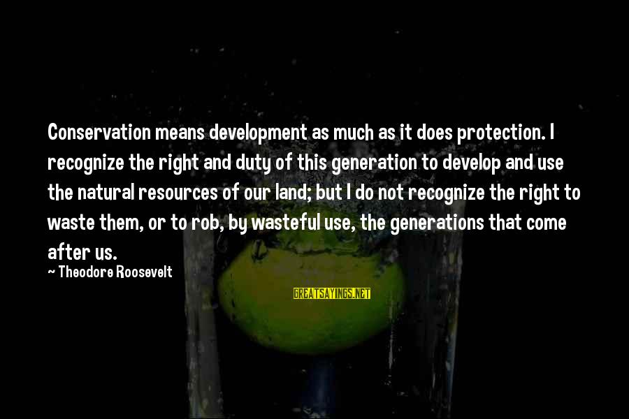 Nature Roosevelt Sayings By Theodore Roosevelt: Conservation means development as much as it does protection. I recognize the right and duty