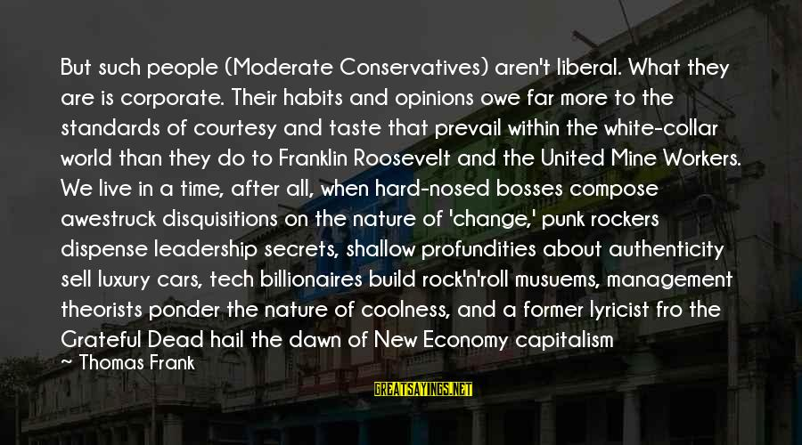 Nature Roosevelt Sayings By Thomas Frank: But such people (Moderate Conservatives) aren't liberal. What they are is corporate. Their habits and