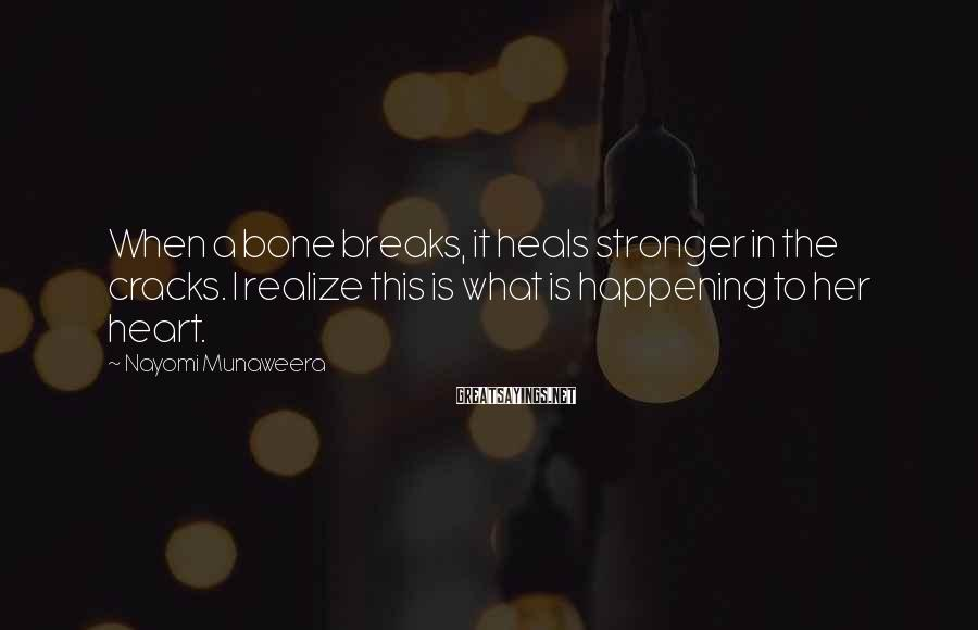 Nayomi Munaweera Sayings: When a bone breaks, it heals stronger in the cracks. I realize this is what